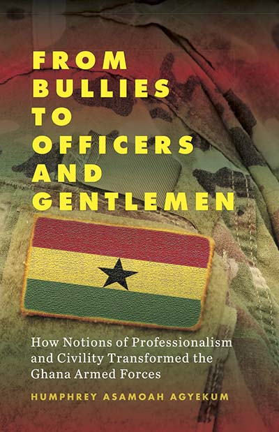 From Bullies to Officers and Gentlemen: How Notions of Professionalism and Civility Transformed the Ghana Armed Forces