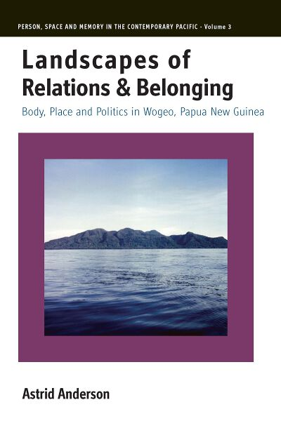 Landscapes of Relations and Belonging: Body, Place and Politics in Wogeo, Papua New Guinea
