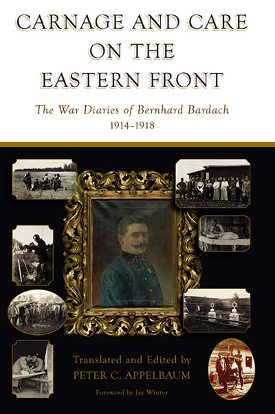 Carnage and Care on the Eastern Front: The War Diaries of Bernhard Bardach, 1914-1918