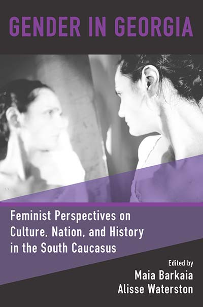 Gender in Georgia: Feminist Perspectives on Culture, Nation, and History in the South Caucasus