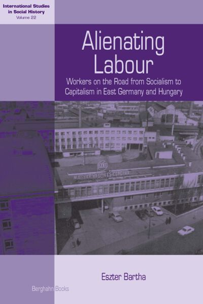 Alienating Labour: Workers on the Road from Socialism to Capitalism in East Germany and Hungary
