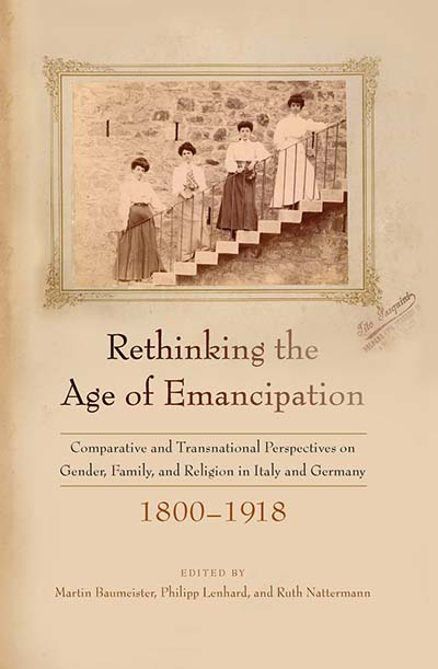 Rethinking the Age of Emancipation: Comparative and Transnational Perspectives on Gender, Family, and Religion in Italy and Germany, 1800–1918