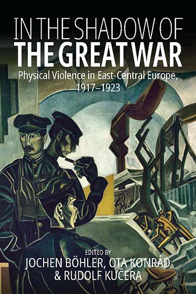 In the Shadow of the Great War: Physical Violence in East-Central Europe, 1917–1923