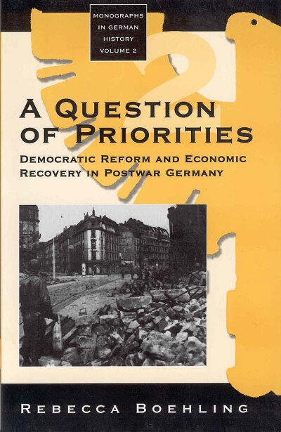 A Question of Priorities: Democratic Reform and Economic Recovery in Postwar Germany