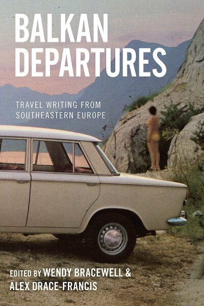 Balkan Departures: Travel Writing from Southeastern Europe