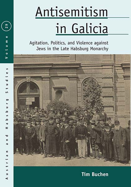 Antisemitism in Galicia: Agitation, Politics, and Violence against Jews in the Late Habsburg Monarchy