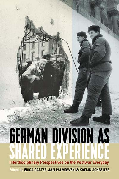 German Division as Shared Experience: Interdisciplinary Perspectives on the Postwar Everyday