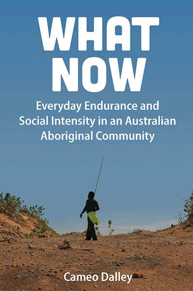 What Now: Everyday Endurance and Social Intensity in an Australian Aboriginal Community