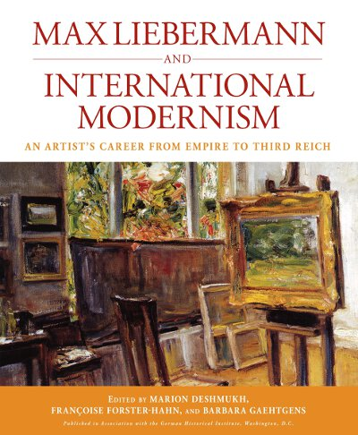 Max Liebermann and International Modernism: An Artist's Career from Empire to Third Reich