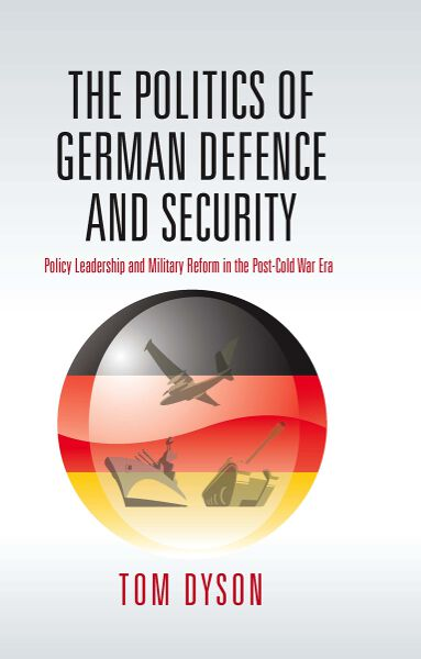 The Politics of German Defence and Security: Policy Leadership and Military Reform in the post-Cold War Era