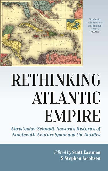 Rethinking Atlantic Empire: Christopher Schmidt-Nowara's Histories of Nineteenth-Century Spain and the Antilles