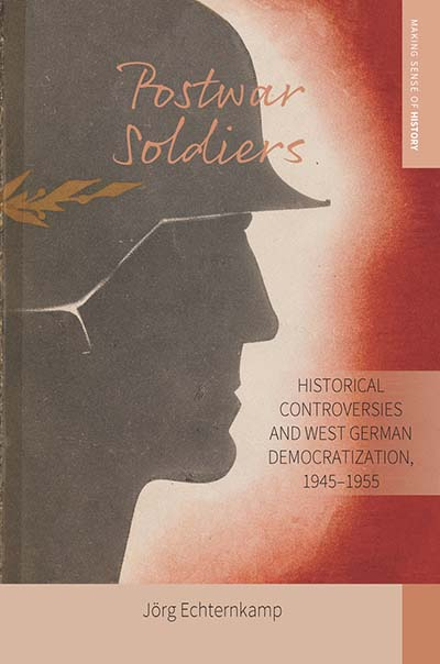 Postwar Soldiers: Historical Controversies and West German Democratization, 1945–1955