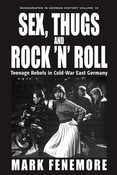 Sex, Thugs & Rock 'n' Roll: Teenage Rebels in Cold-War East Germany