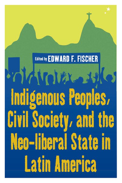 Indigenous Peoples, Civil Society, & the Neo-Liberal State in Latin America