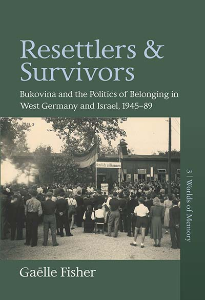Resettlers and Survivors: Bukovina and the Politics of Belonging in West Germany and Israel, 1945–1989