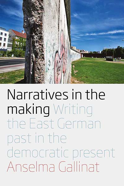 Narratives in the Making: Writing the East German Past in the Democratic Present