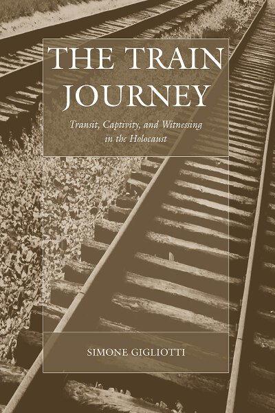 The Train Journey: Transit, Captivity, and Witnessing in the Holocaust