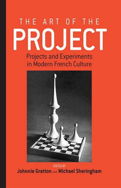 The Art of the Project: Projects and Experiments in Modern French Culture