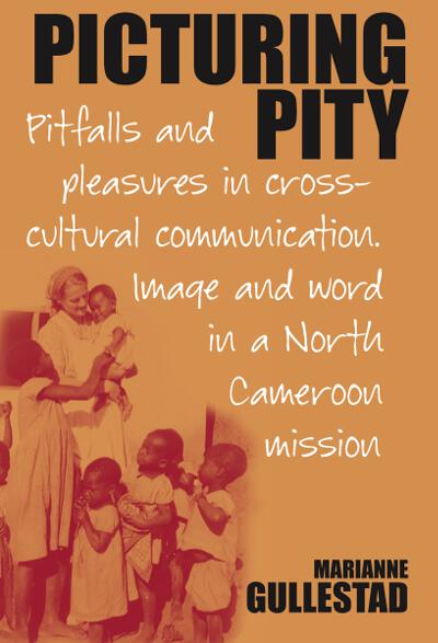 Picturing Pity: Pitfalls and Pleasures in Cross-Cultural Communication.<BR>Image and Word in a North Cameroon Mission