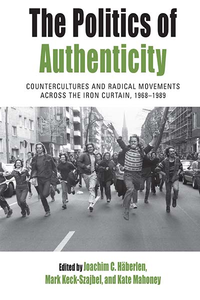 The Politics of Authenticity: Countercultures and Radical Movements across the Iron Curtain, 1968-1989