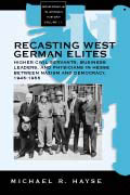 Recasting West German Elites: Higher Civil Servants, Business Leaders, and Physicians in Hesse between Nazism and Democracy, 1945-1955