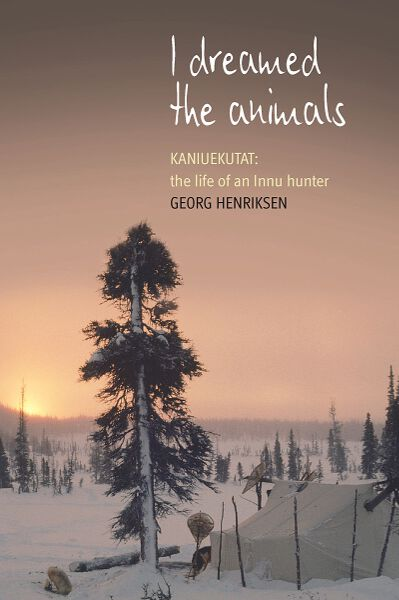 I Dreamed the Animals: Kaniuekutat: The Life of an Innu Hunter