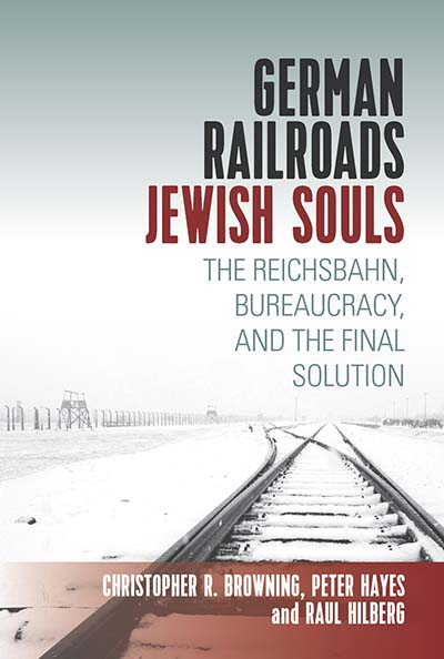 German Railroads, Jewish Souls: The Reichsbahn, Bureaucracy, and the Final Solution