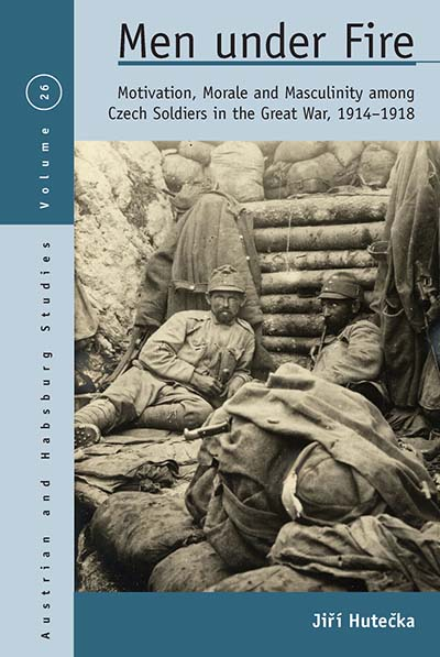 Men Under Fire: Motivation, Morale, and Masculinity among Czech Soldiers in the Great War, 1914–1918