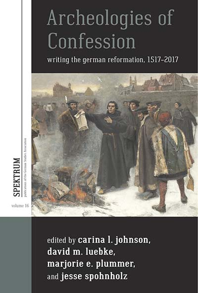 Archeologies of Confession: Writing the German Reformation, 1517-2017