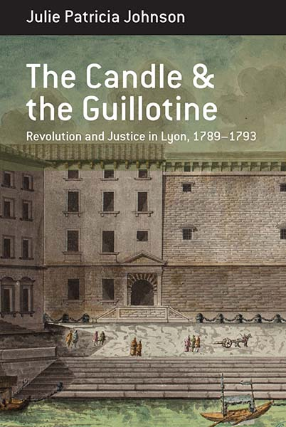 The Candle and the Guillotine: Revolution and Justice in Lyon, 1789–93
