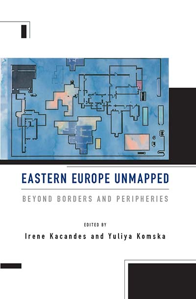 Eastern Europe Unmapped: Beyond Borders and Peripheries