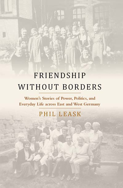 Friendship without Borders: Women's Stories of Power, Politics, and Everyday Life across East and West Germany