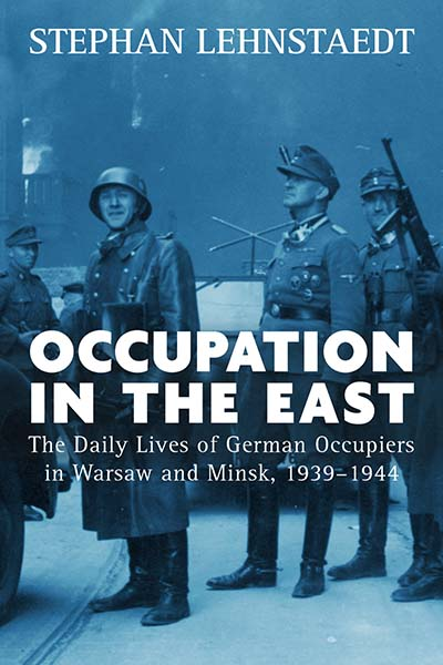 Occupation in the East: The Daily Lives of German Occupiers in Warsaw and Minsk, 1939-1944