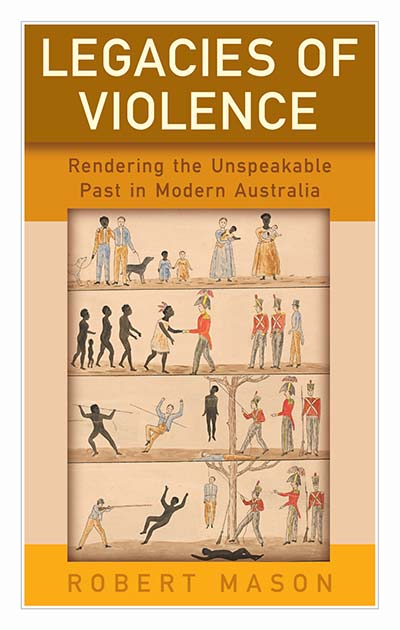 Legacies of Violence: Rendering the Unspeakable Past in Modern Australia