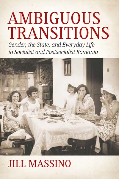Ambiguous Transitions: Gender, the State, and Everyday Life in Socialist and Postsocialist Romania