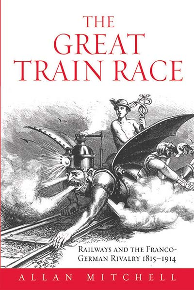 The Great Train Race: Railways and the Franco-German Rivalry, 1815-1914