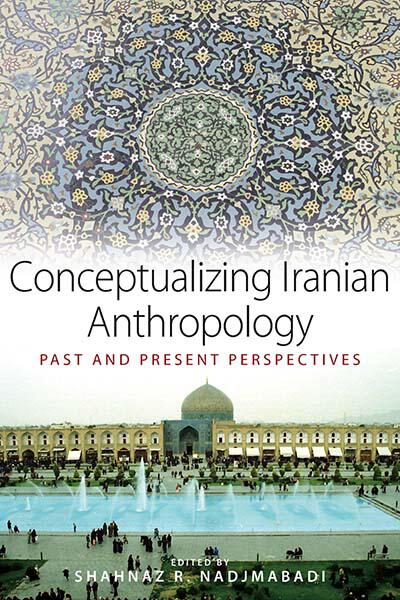 Conceptualizing Iranian Anthropology: Past and Present Perspectives