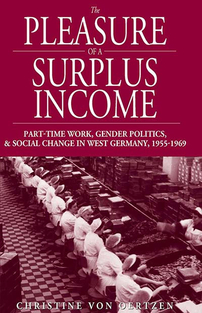 The Pleasure of a Surplus Income: Part-Time Work, Gender Politics, and Social Change in West Germany, 1955-1969