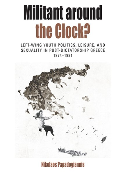 Militant Around the Clock?: Left-Wing Youth Politics, Leisure, and Sexuality in Post-Dictatorship Greece, 1974-1981