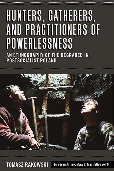 Hunters, Gatherers, and Practitioners of Powerlessness: An Ethnography of the Degraded in Postsocialist Poland