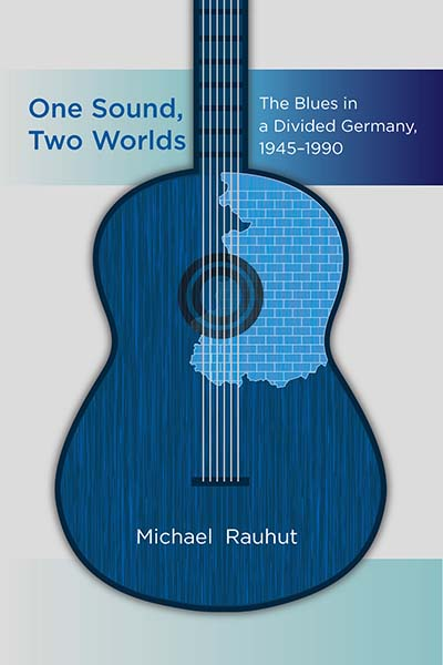 One Sound, Two Worlds: The Blues in a Divided Germany, 1945-1990
