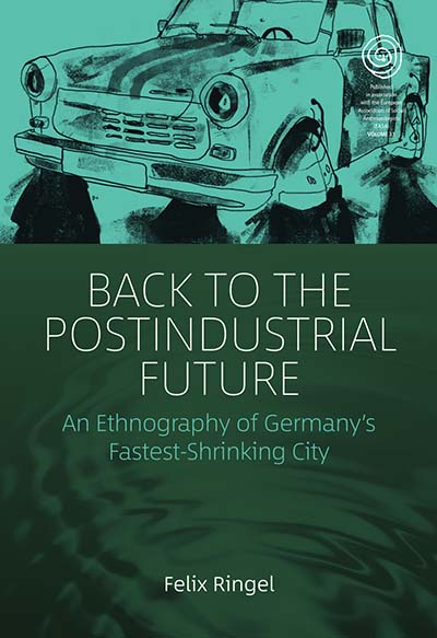 Back to the Postindustrial Future: An Ethnography of Germany's Fastest-Shrinking City