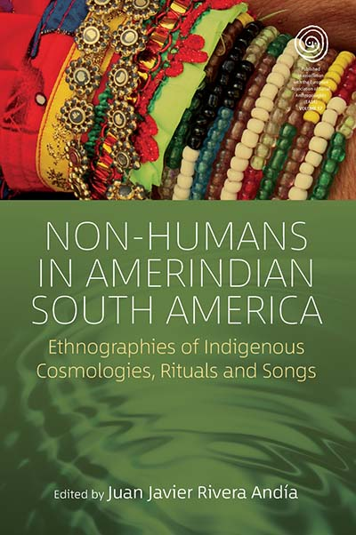 Non-Humans in Amerindian South America: Ethnographies of Indigenous Cosmologies, Rituals and Songs