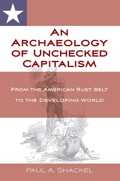 An Archaeology of Unchecked Capitalism: The American Rust Belt to the Developing World