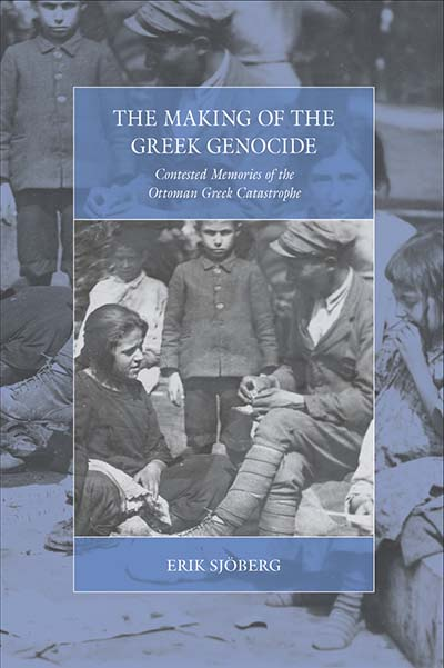 The Making of the Greek Genocide: Contested Memories of the Ottoman Greek Catastrophe