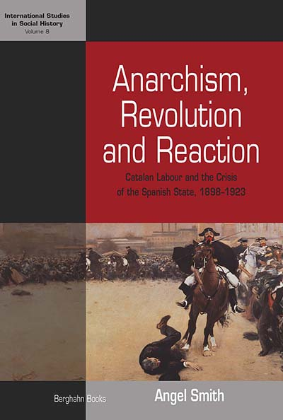 Anarchism, Revolution and Reaction: Catalan Labor and the Crisis of the Spanish State, 1898-1923