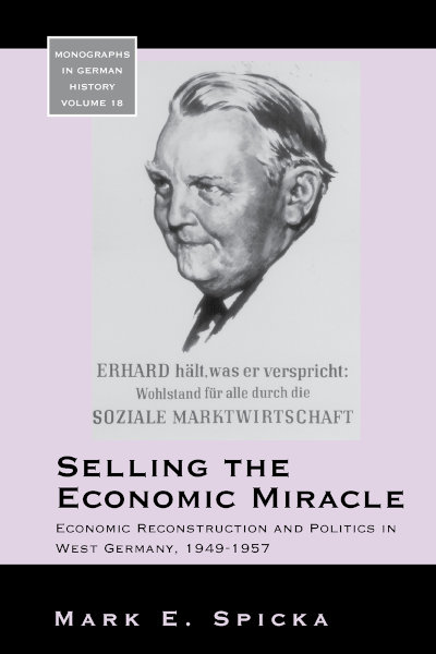 Selling the Economic Miracle: Economic Reconstruction and Politics in West Germany, 1949-1957