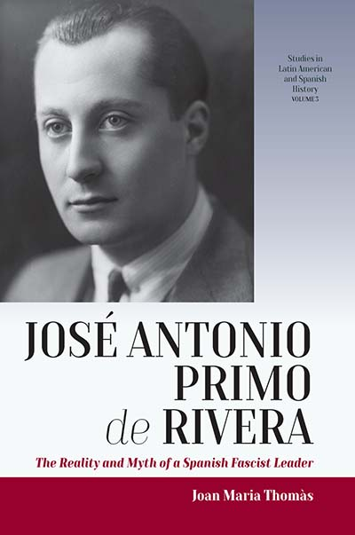 José Antonio Primo de Rivera: The Reality and Myth of a Spanish Fascist Leader