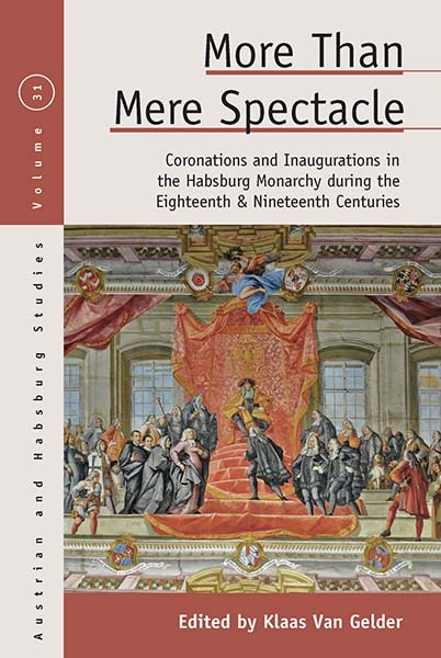 More than Mere Spectacle: Coronations and Inaugurations in the Habsburg Monarchy during the Eighteenth and Nineteenth Centuries