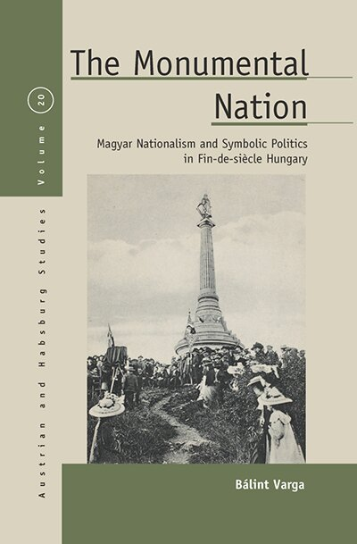 The Monumental Nation: Magyar Nationalism and Symbolic Politics in Fin-de-siècle Hungary
